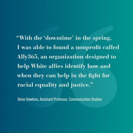 "Graphic that reads: ""With the 'downtime in the spring, I was able to found a nonprofit called Ally365, an organization designed to help White allies identify how and when they can help in the fight for racial equality and justice."" -Deion Hawkins, Assistant Professor, Communication Studies"